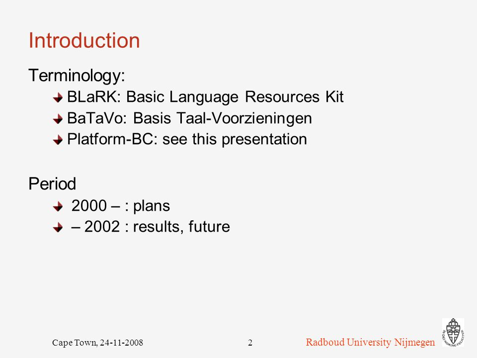 Cape Town, 24-11-20082 Introduction Terminology: BLaRK: Basic Language Resources Kit BaTaVo: Basis Taal-Voorzieningen Platform-BC: see this presentation Period 2000 – : plans – 2002 : results, future