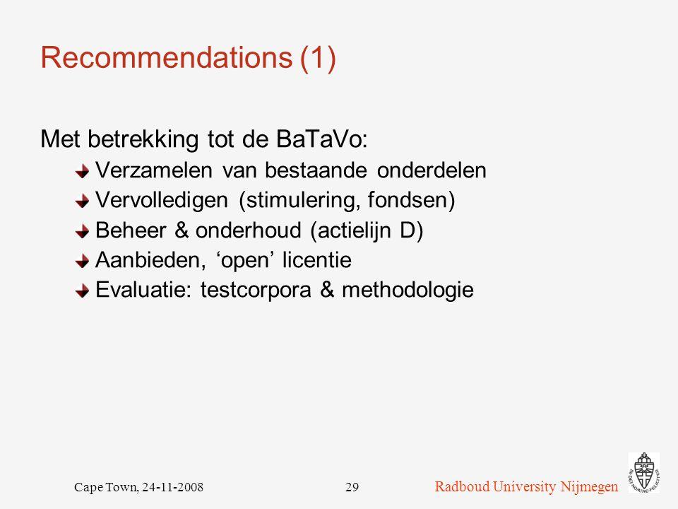 Radboud University Nijmegen Cape Town, 24-11-200829 Recommendations (1) Met betrekking tot de BaTaVo: Verzamelen van bestaande onderdelen Vervolledigen (stimulering, fondsen) Beheer & onderhoud (actielijn D) Aanbieden, 'open' licentie Evaluatie: testcorpora & methodologie