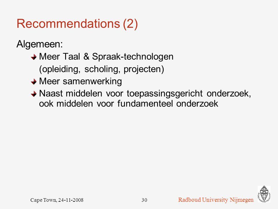 Radboud University Nijmegen Cape Town, 24-11-200830 Recommendations (2) Algemeen: Meer Taal & Spraak-technologen (opleiding, scholing, projecten) Meer samenwerking Naast middelen voor toepassingsgericht onderzoek, ook middelen voor fundamenteel onderzoek
