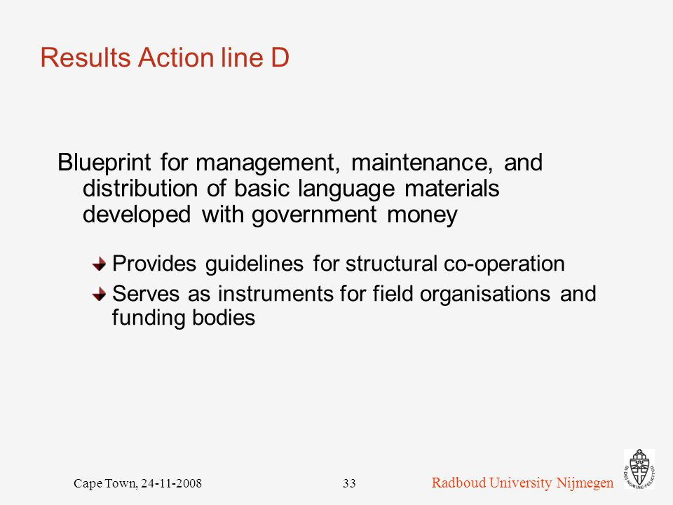 Radboud University Nijmegen Cape Town, 24-11-200833 Results Action line D Blueprint for management, maintenance, and distribution of basic language materials developed with government money Provides guidelines for structural co-operation Serves as instruments for field organisations and funding bodies