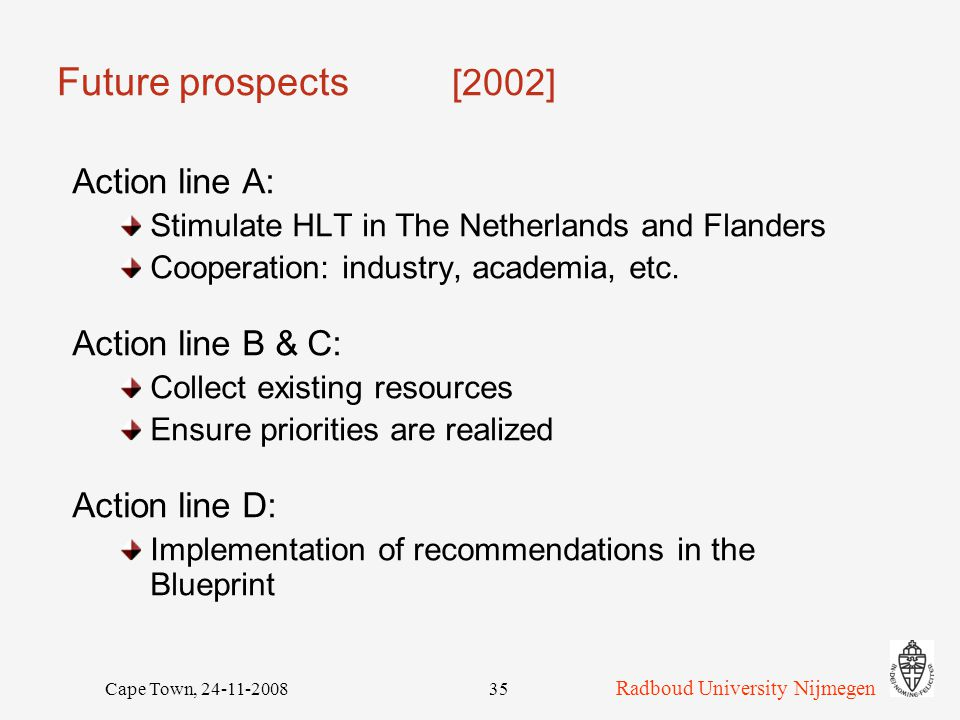 Radboud University Nijmegen Cape Town, 24-11-200835 Future prospects [2002] Action line A: Stimulate HLT in The Netherlands and Flanders Cooperation: industry, academia, etc.