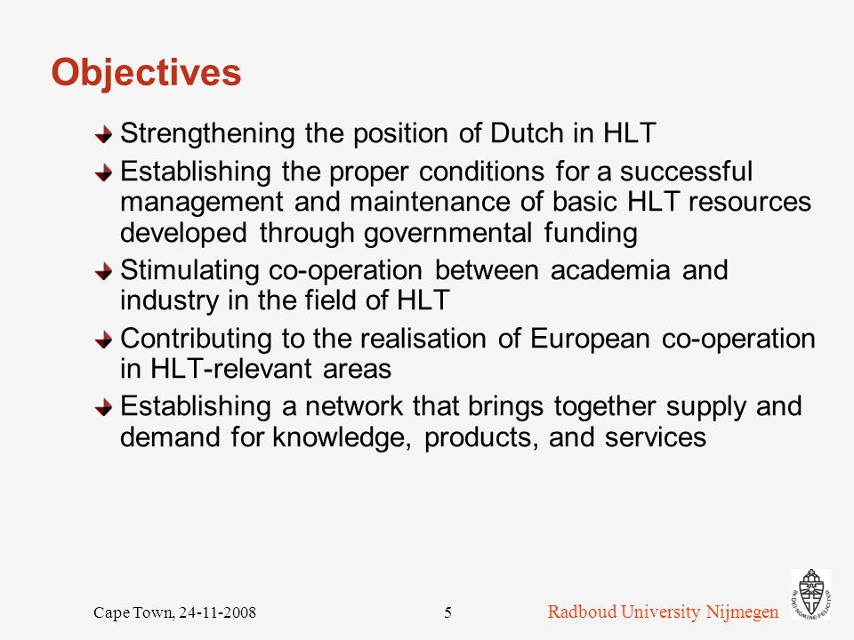 Radboud University Nijmegen Cape Town, 24-11-20085 Objectives Strengthening the position of Dutch in HLT Establishing the proper conditions for a successful management and maintenance of basic HLT resources developed through governmental funding Stimulating co-operation between academia and industry in the field of HLT Contributing to the realisation of European co-operation in HLT-relevant areas Establishing a network that brings together supply and demand for knowledge, products, and services