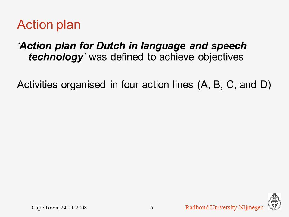 Radboud University Nijmegen Cape Town, 24-11-20087 Dutch HLT Platform Four action lines A.Performing a market place function B.Strengthening the HLT infrastructure C.Working out standards and evaluation criteria D.Developing a management, maintenance, and distribution plan