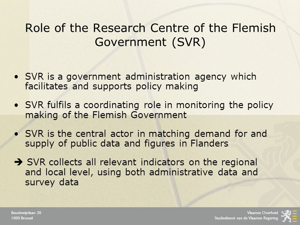 Vlaamse Overheid Studiedienst van de Vlaamse Regering Boudewijnlaan 30 1000 Brussel Role of the Research Centre of the Flemish Government (SVR) SVR is a government administration agency which facilitates and supports policy making SVR fulfils a coordinating role in monitoring the policy making of the Flemish Government SVR is the central actor in matching demand for and supply of public data and figures in Flanders  SVR collects all relevant indicators on the regional and local level, using both administrative data and survey data