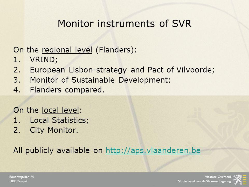 Vlaamse Overheid Studiedienst van de Vlaamse Regering Boudewijnlaan 30 1000 Brussel Monitor instruments of SVR On the regional level (Flanders): 1.VRIND; 2.European Lisbon-strategy and Pact of Vilvoorde; 3.Monitor of Sustainable Development; 4.Flanders compared.