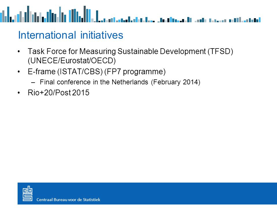 Task Force for Measuring Sustainable Development (TFSD) (UNECE/Eurostat/OECD) E-frame (ISTAT/CBS) (FP7 programme) –Final conference in the Netherlands (February 2014) Rio+20/Post 2015 International initiatives Centraal Bureau voor de Statistiek