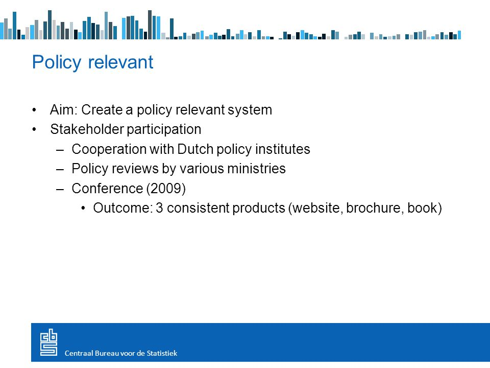 Aim: Create a policy relevant system Stakeholder participation –Cooperation with Dutch policy institutes –Policy reviews by various ministries –Conference (2009) Outcome: 3 consistent products (website, brochure, book) Policy relevant Centraal Bureau voor de Statistiek