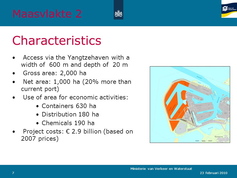 Ministerie van Verkeer en Waterstaat 723 februari 2010 Characteristics Access via the Yangtzehaven with a width of 600 m and depth of 20 m Gross area: 2,000 ha Net area: 1,000 ha (20% more than current port) Use of area for economic activities: Containers 630 ha Distribution 180 ha Chemicals 190 ha Project costs: € 2.9 billion (based on 2007 prices) Maasvlakte 2