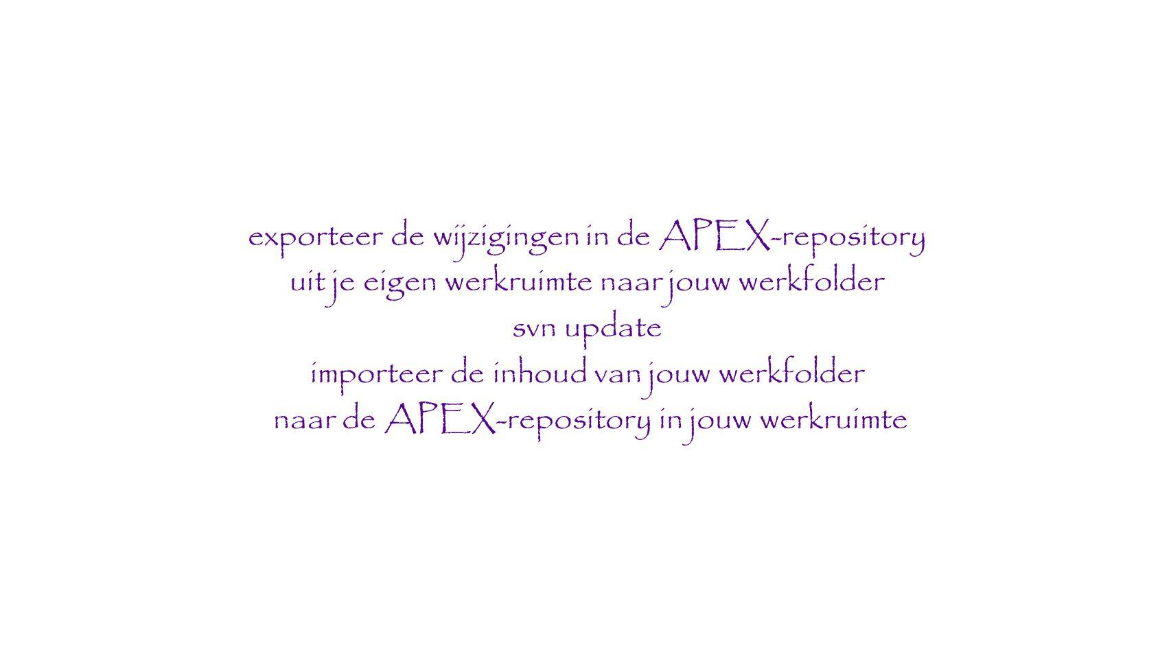 exporteer de wijzigingen in de APEX-repository uit je eigen werkruimte naar jouw werkfolder svn update importeer de inhoud van jouw werkfolder naar de APEX-repository in jouw werkruimte