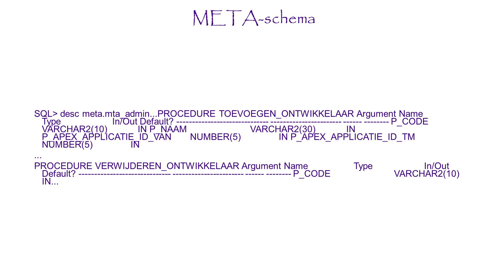 META-schema SQL> desc meta.mta_admin...PROCEDURE TOEVOEGEN_ONTWIKKELAAR Argument Name Type In/Out Default.