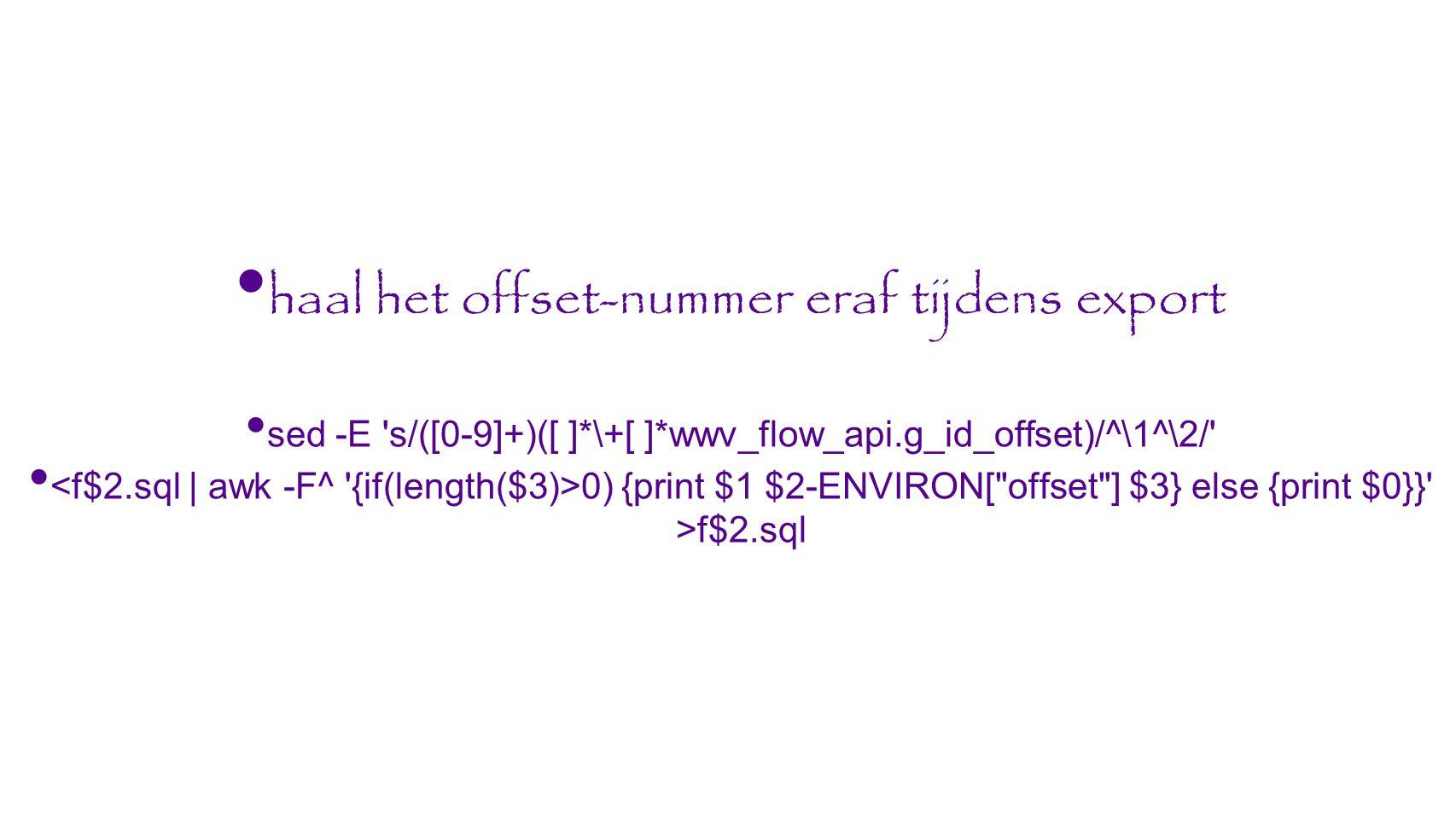 haal het offset-nummer eraf tijdens export sed -E s/([0-9]+)([ ]*\+[ ]*wwv_flow_api.g_id_offset)/^\1^\2/ 0) {print $1 $2-ENVIRON[ offset ] $3} else {print $0}} >f$2.sql
