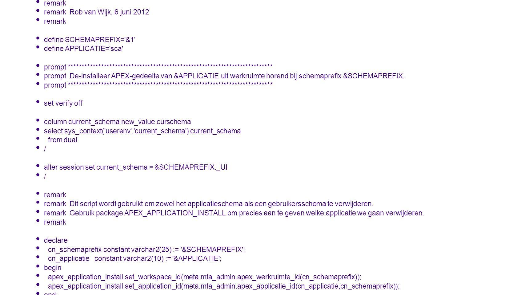 remark remark uninstall_apex.sql remark remark Rob van Wijk, 6 juni 2012 remark define SCHEMAPREFIX= &1 define APPLICATIE= sca prompt *************************************************************************** prompt De-installeer APEX-gedeelte van &APPLICATIE uit werkruimte horend bij schemaprefix &SCHEMAPREFIX.