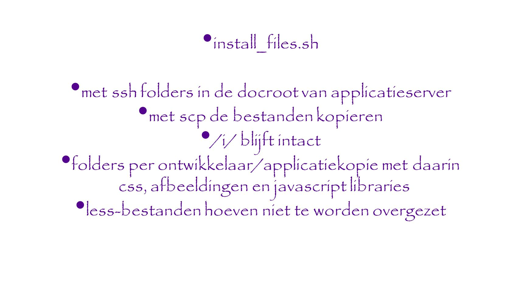 install_files.sh met ssh folders in de docroot van applicatieserver met scp de bestanden kopieren /i/ blijft intact folders per ontwikkelaar/applicatiekopie met daarin css, afbeeldingen en javascript libraries less-bestanden hoeven niet te worden overgezet