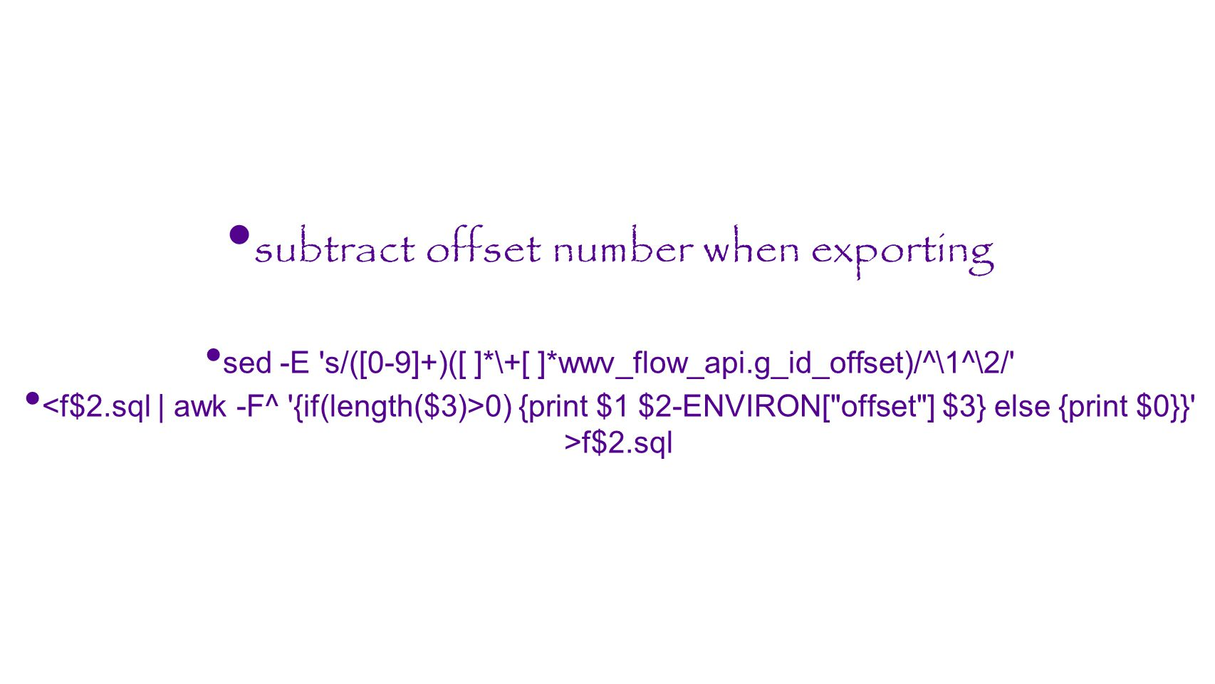 subtract offset number when exporting sed -E 's/([0-9]+)([ ]*\+[ ]*wwv_flow_api.g_id_offset)/^\1^\2/' 0) {print $1 $2-ENVIRON[