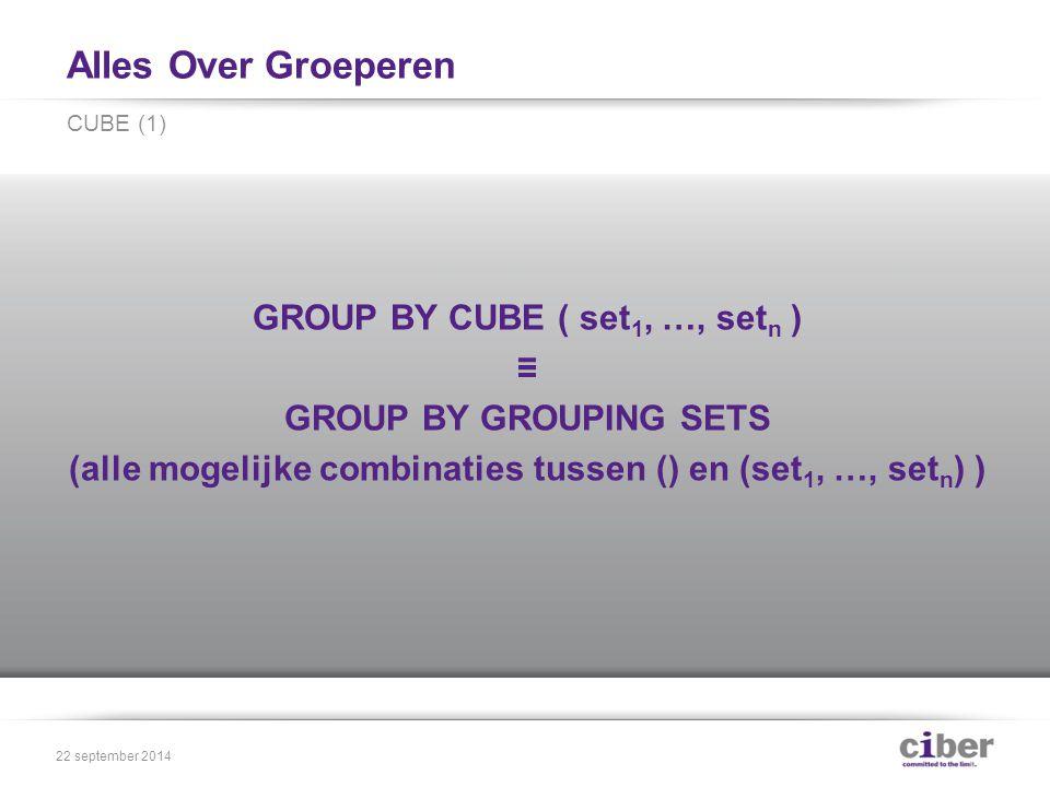 Alles Over Groeperen GROUP BY CUBE ( set 1, …, set n ) ≡ GROUP BY GROUPING SETS (alle mogelijke combinaties tussen () en (set 1, …, set n ) ) CUBE (1) 22 september 2014
