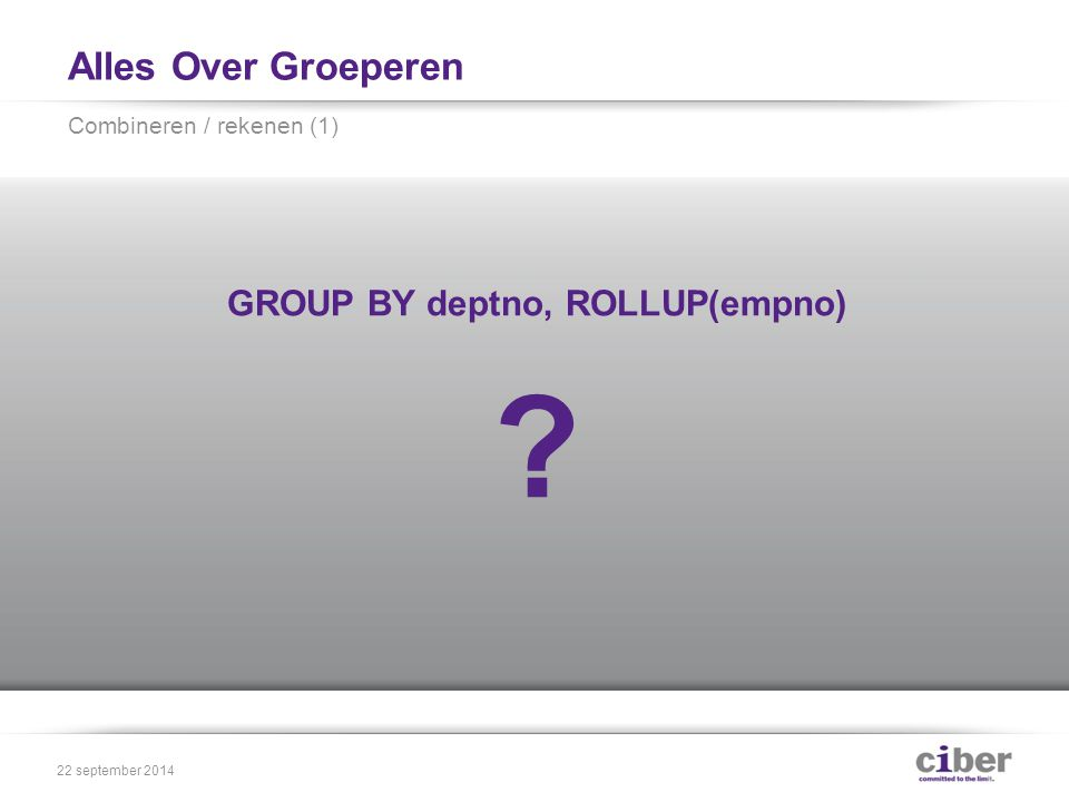 Alles Over Groeperen GROUP BY deptno, ROLLUP(empno) Combineren / rekenen (1) 22 september 2014