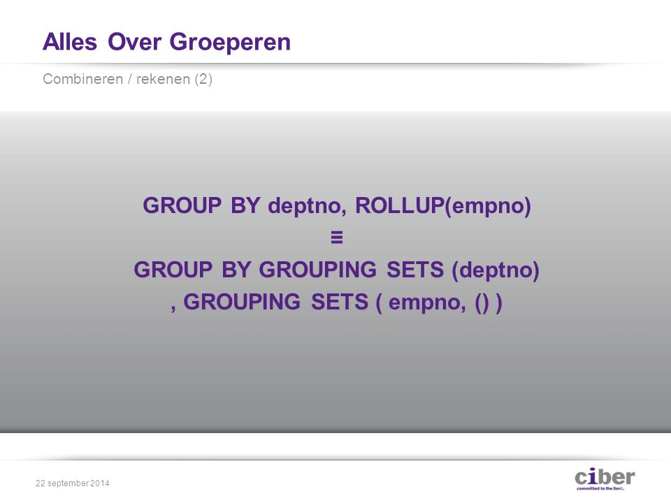 Alles Over Groeperen GROUP BY deptno, ROLLUP(empno) ≡ GROUP BY GROUPING SETS (deptno), GROUPING SETS ( empno, () ) Combineren / rekenen (2) 22 september 2014