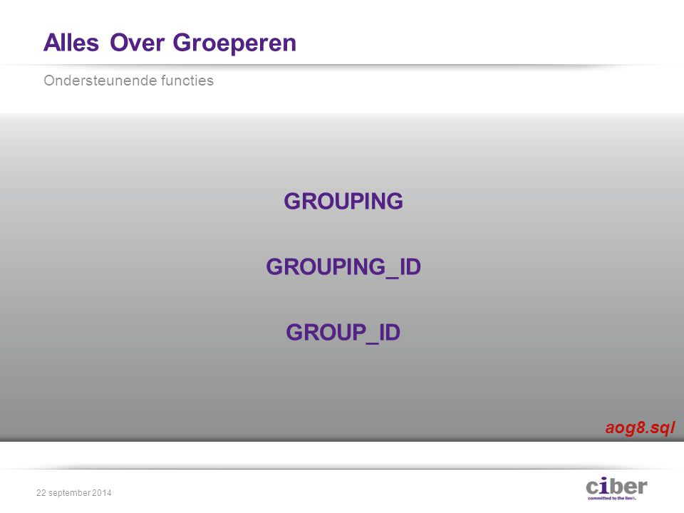 Alles Over Groeperen GROUPING GROUPING_ID GROUP_ID Ondersteunende functies 22 september 2014 aog8.sql