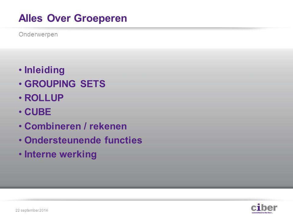 Alles Over Groeperen Inleiding GROUPING SETS ROLLUP CUBE Combineren / rekenen Ondersteunende functies Interne werking Onderwerpen 22 september 2014