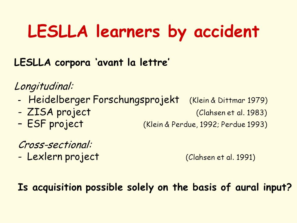LESLLA learners by accident LESLLA corpora 'avant la lettre' Longitudinal: - Heidelberger Forschungsprojekt (Klein & Dittmar 1979) -ZISA project (Clahsen et al.
