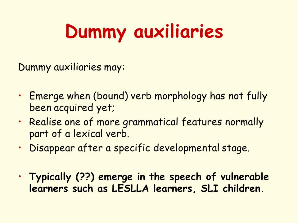 Dummy auxiliaries Dummy auxiliaries may: Emerge when (bound) verb morphology has not fully been acquired yet; Realise one of more grammatical features normally part of a lexical verb.