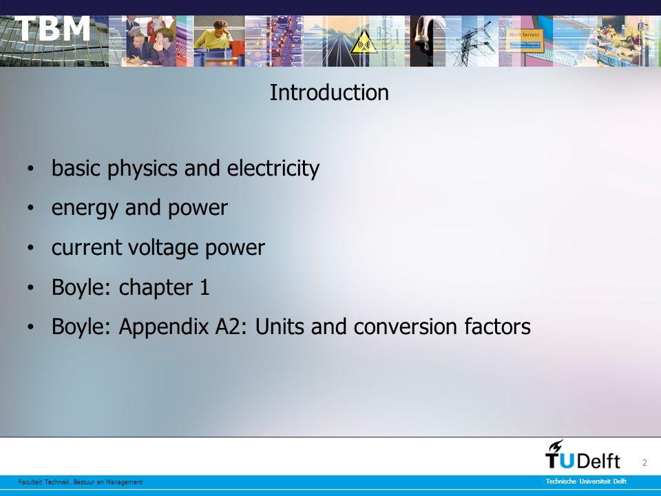 Faculteit Techniek, Bestuur en Management Technische Universiteit Delft 2 Introduction basic physics and electricity energy and power current voltage power Boyle: chapter 1 Boyle: Appendix A2: Units and conversion factors