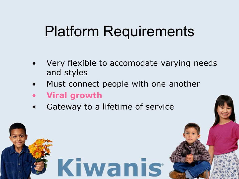 Platform Requirements Very flexible to accomodate varying needs and styles Must connect people with one another Viral growth Gateway to a lifetime of