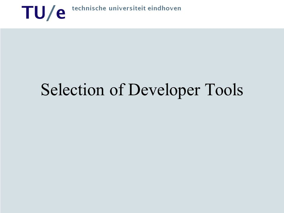 TU/e technische universiteit eindhoven Selection of Developer Tools