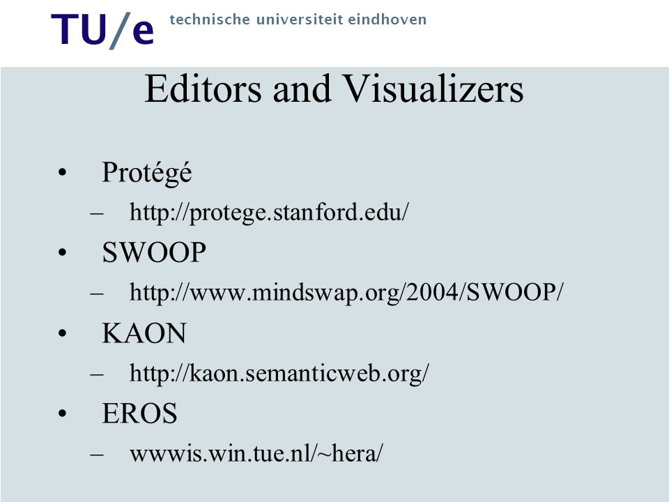 TU/e technische universiteit eindhoven Editors and Visualizers Protégé –http://protege.stanford.edu/ SWOOP –http://www.mindswap.org/2004/SWOOP/ KAON –http://kaon.semanticweb.org/ EROS –wwwis.win.tue.nl/~hera/