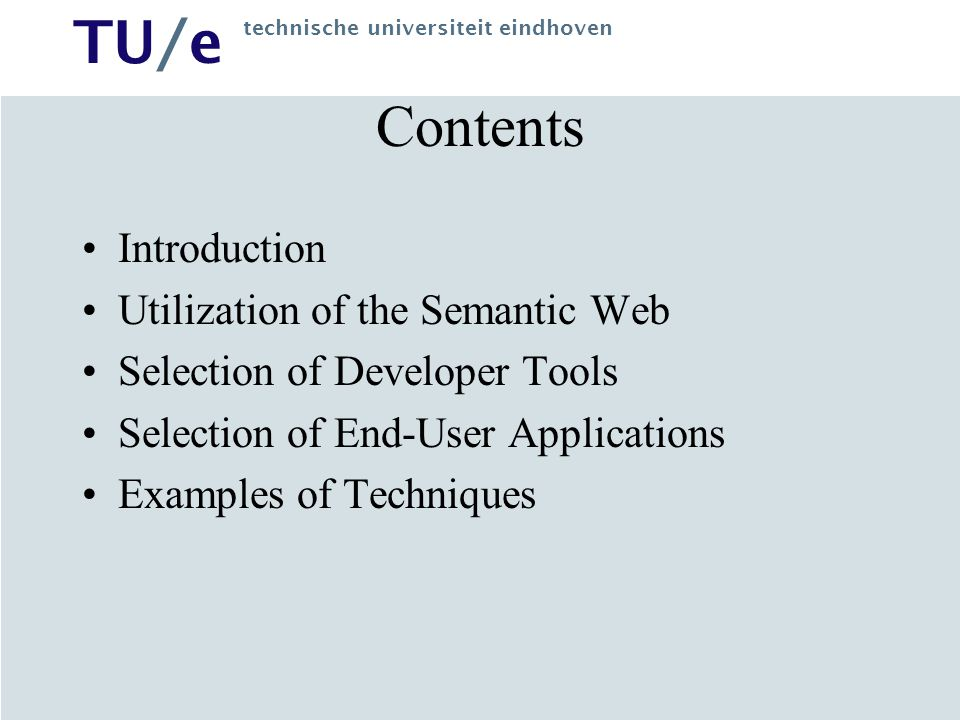 TU/e technische universiteit eindhoven Contents Introduction Utilization of the Semantic Web Selection of Developer Tools Selection of End-User Applications Examples of Techniques