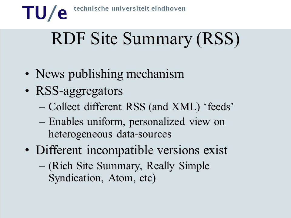 TU/e technische universiteit eindhoven RDF Site Summary (RSS) News publishing mechanism RSS-aggregators –Collect different RSS (and XML) 'feeds' –Enables uniform, personalized view on heterogeneous data-sources Different incompatible versions exist –(Rich Site Summary, Really Simple Syndication, Atom, etc)