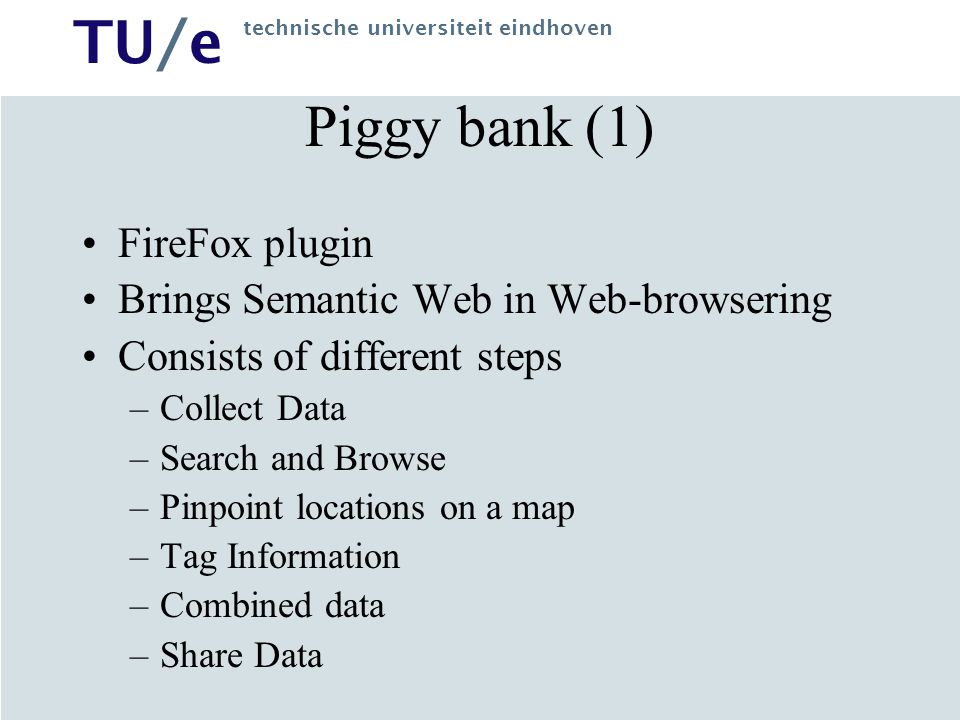 TU/e technische universiteit eindhoven Piggy bank (1) FireFox plugin Brings Semantic Web in Web-browsering Consists of different steps –Collect Data –Search and Browse –Pinpoint locations on a map –Tag Information –Combined data –Share Data