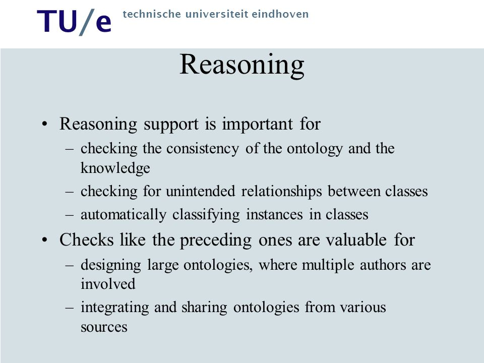 TU/e technische universiteit eindhoven Reasoning Reasoning support is important for –checking the consistency of the ontology and the knowledge –checking for unintended relationships between classes –automatically classifying instances in classes Checks like the preceding ones are valuable for –designing large ontologies, where multiple authors are involved –integrating and sharing ontologies from various sources