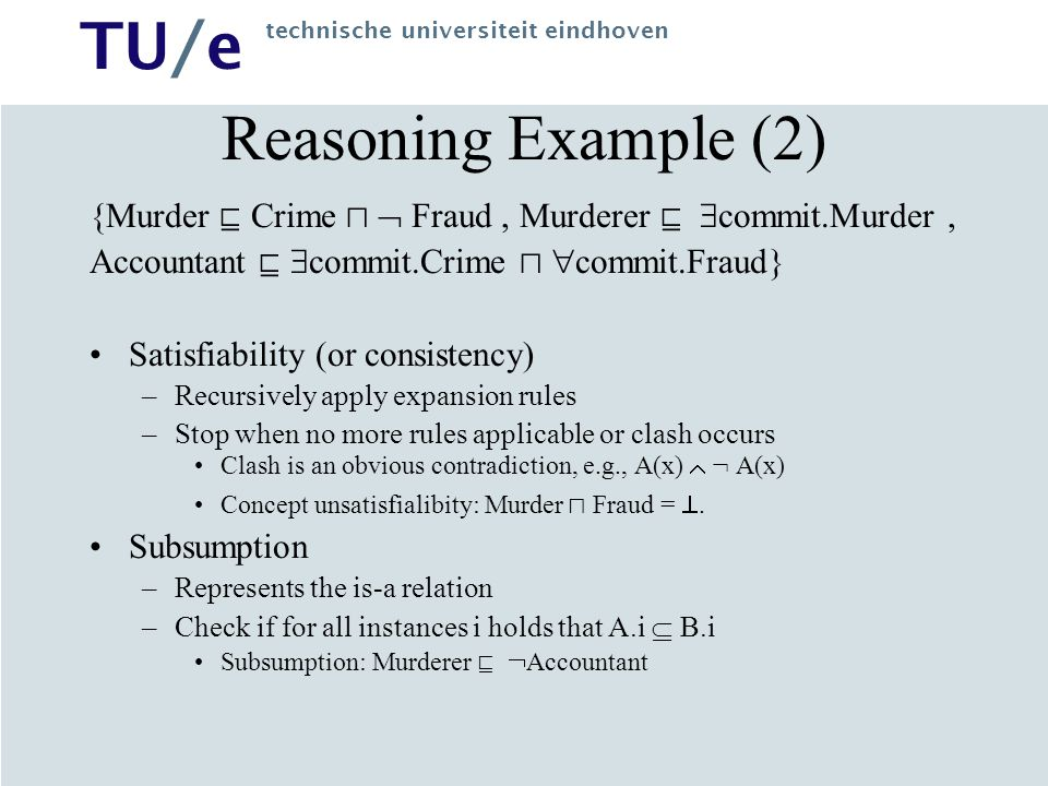 TU/e technische universiteit eindhoven Reasoning Example (2) {Murder  Crime   Fraud , Murderer   commit.Murder, Accountant   commit.Crime   commit.Fraud} Satisfiability (or consistency) –Recursively apply expansion rules –Stop when no more rules applicable or clash occurs Clash is an obvious contradiction, e.g., A(x)  : A(x) Concept unsatisfialibity: Murder  Fraud = .