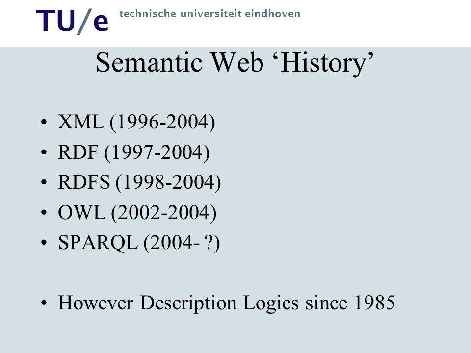 TU/e technische universiteit eindhoven Semantic Web 'History' XML (1996-2004) RDF (1997-2004) RDFS (1998-2004) OWL (2002-2004) SPARQL (2004- ?) However Description Logics since 1985