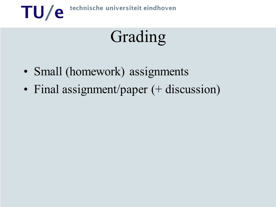 TU/e technische universiteit eindhoven Grading Small (homework) assignments Final assignment/paper (+ discussion)