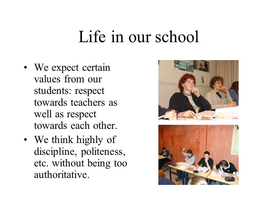 Life in our school We expect certain values from our students: respect towards teachers as well as respect towards each other.