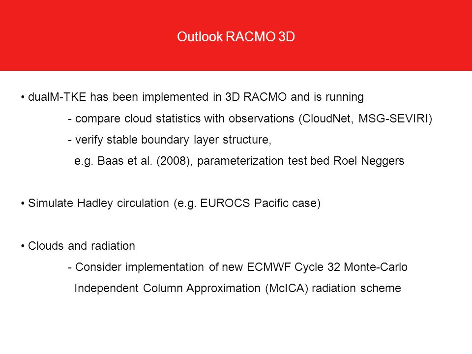 Outlook RACMO 3D dualM-TKE has been implemented in 3D RACMO and is running - compare cloud statistics with observations (CloudNet, MSG-SEVIRI) - verif