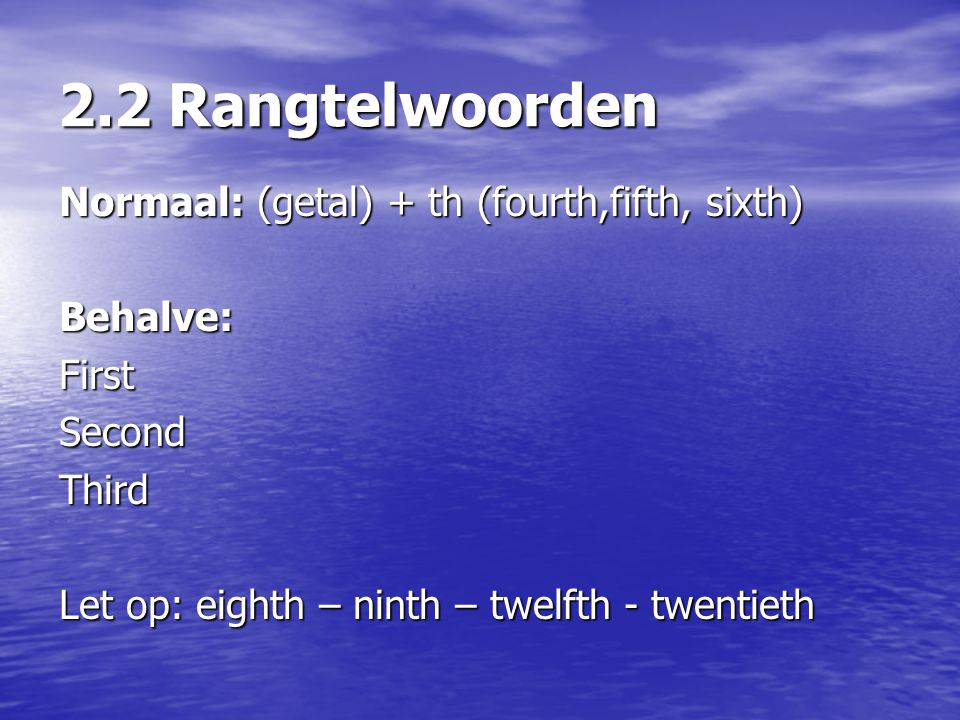 2.2 Rangtelwoorden Normaal: (getal) + th (fourth,fifth, sixth) Behalve:FirstSecondThird Let op: eighth – ninth – twelfth - twentieth