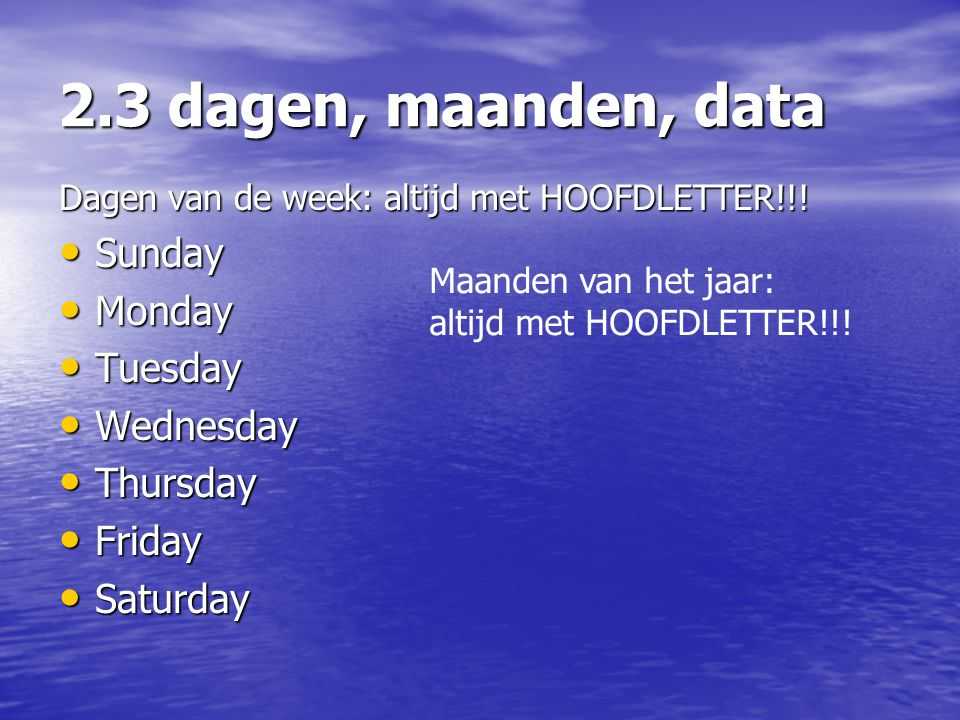 2.3 dagen, maanden, data Dagen van de week: altijd met HOOFDLETTER!!! Sunday Sunday Monday Monday Tuesday Tuesday Wednesday Wednesday Thursday Thursda