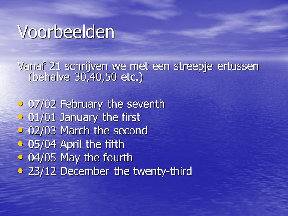 Voorbeelden Vanaf 21 schrijven we met een streepje ertussen (behalve 30,40,50 etc.) 07/02 February the seventh 07/02 February the seventh 01/01 Januar