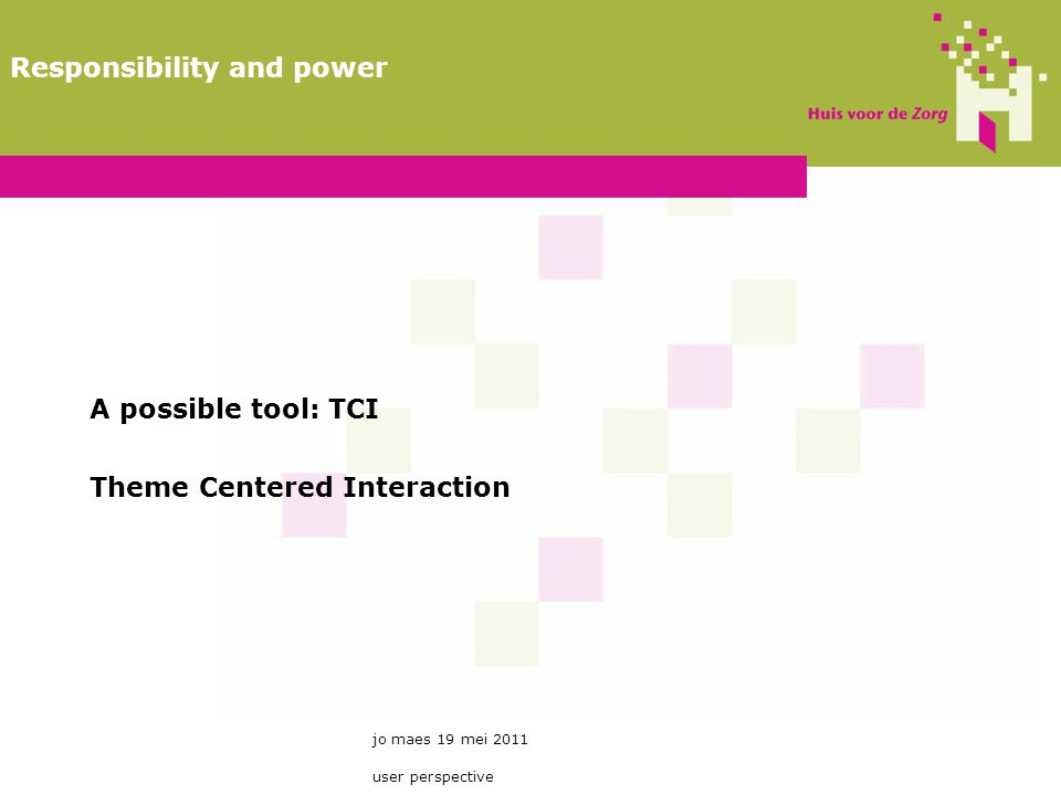 A possible tool: TCI Theme Centered Interaction jo maes 19 mei 2011 user perspective Responsibility and power
