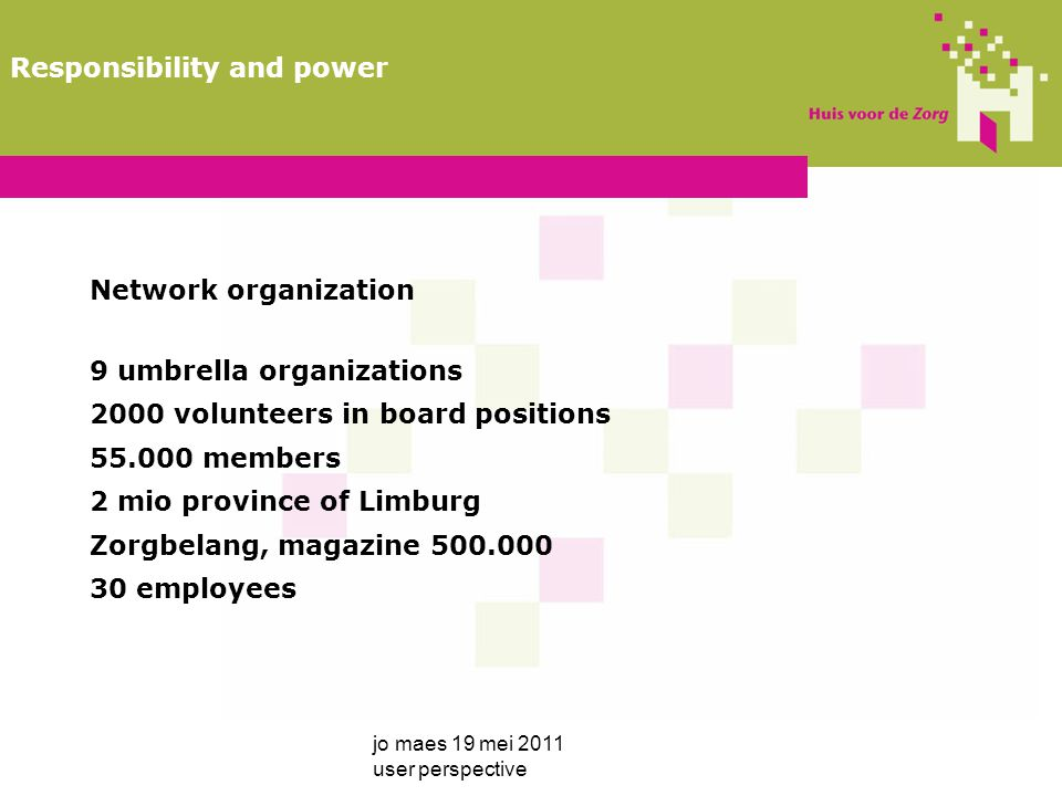 Network organization 9 umbrella organizations 2000 volunteers in board positions 55.000 members 2 mio province of Limburg Zorgbelang, magazine 500.000 30 employees jo maes 19 mei 2011 user perspective Responsibility and power