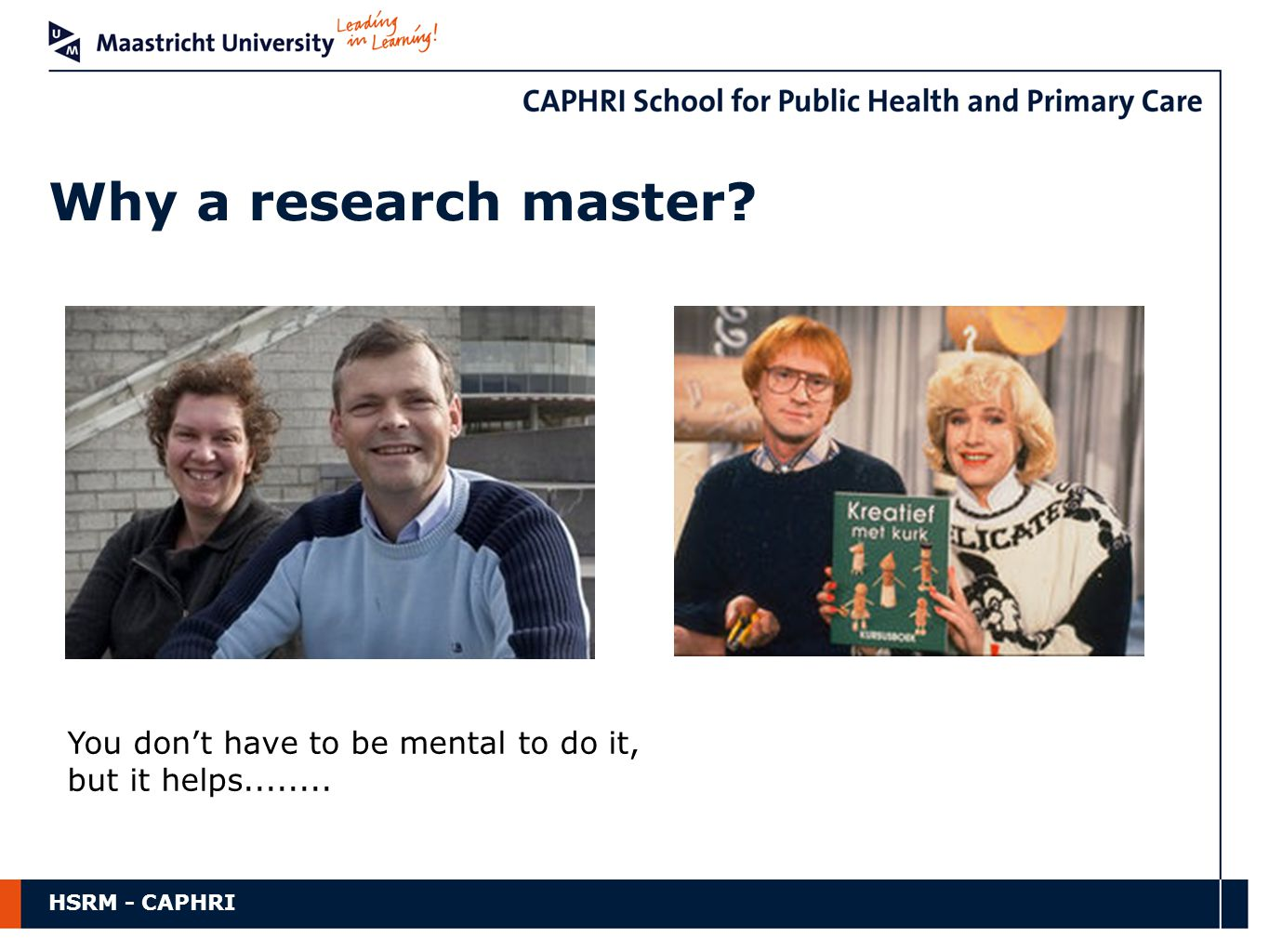 HSRM - CAPHRI Why a research master? You don't have to be mental to do it, but it helps........