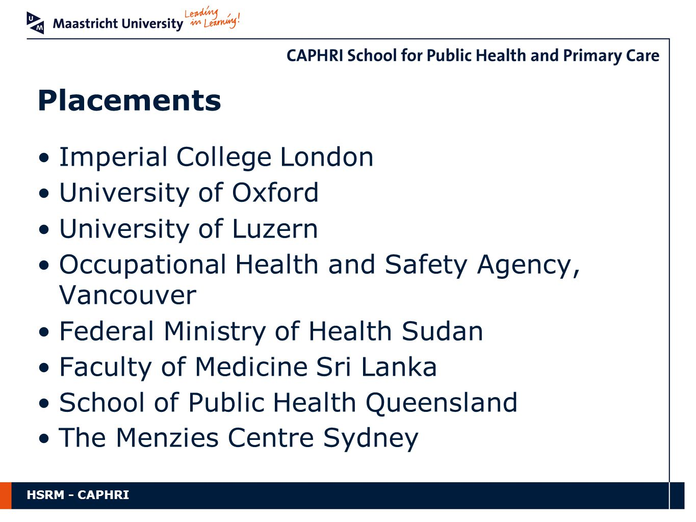 HSRM - CAPHRI Imperial College London University of Oxford University of Luzern Occupational Health and Safety Agency, Vancouver Federal Ministry of Health Sudan Faculty of Medicine Sri Lanka School of Public Health Queensland The Menzies Centre Sydney Placements