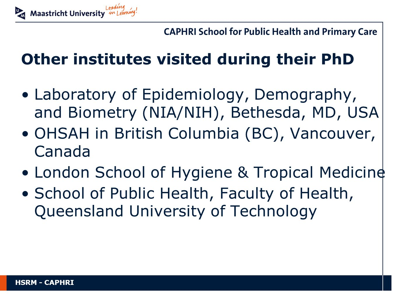 HSRM - CAPHRI Laboratory of Epidemiology, Demography, and Biometry (NIA/NIH), Bethesda, MD, USA OHSAH in British Columbia (BC), Vancouver, Canada London School of Hygiene & Tropical Medicine School of Public Health, Faculty of Health, Queensland University of Technology Other institutes visited during their PhD