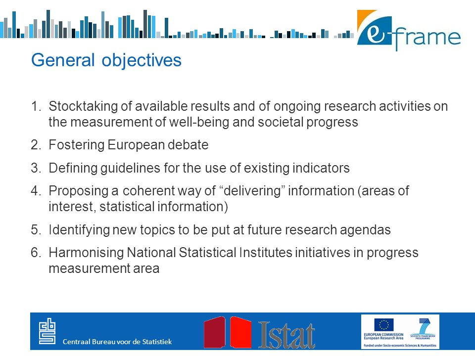 1.Stocktaking of available results and of ongoing research activities on the measurement of well-being and societal progress 2.Fostering European debate 3.Defining guidelines for the use of existing indicators 4.Proposing a coherent way of delivering information (areas of interest, statistical information) 5.Identifying new topics to be put at future research agendas 6.Harmonising National Statistical Institutes initiatives in progress measurement area General objectives Centraal Bureau voor de Statistiek