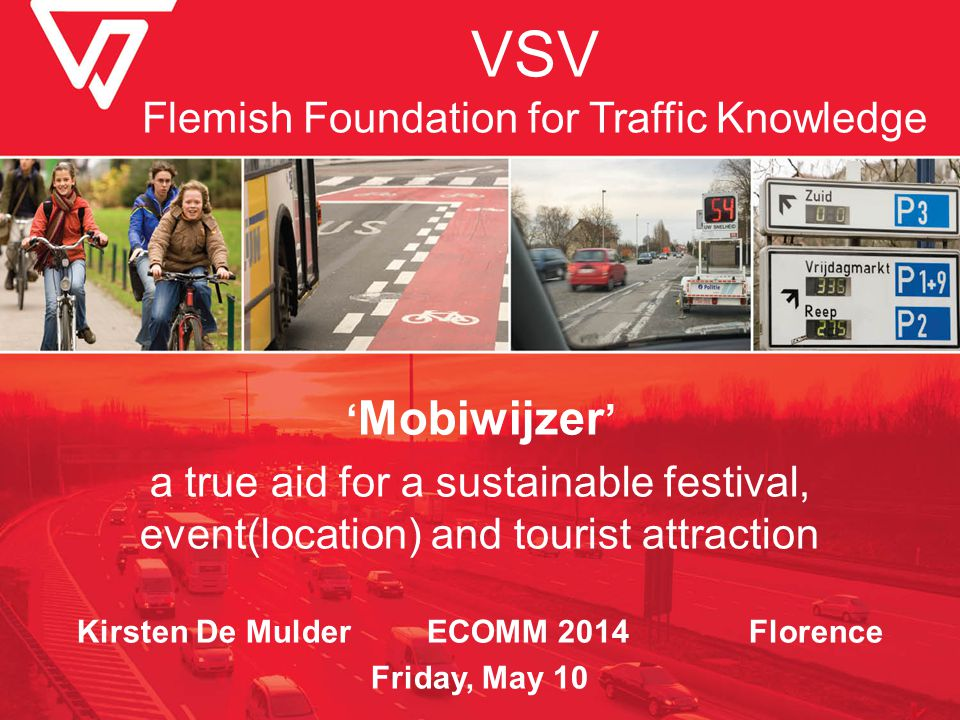 VSV Flemish Foundation for Traffic Knowledge ' Mobiwijzer ' a true aid for a sustainable festival, event(location) and tourist attraction Kirsten De Mulder ECOMM 2014 Florence Friday, May 10
