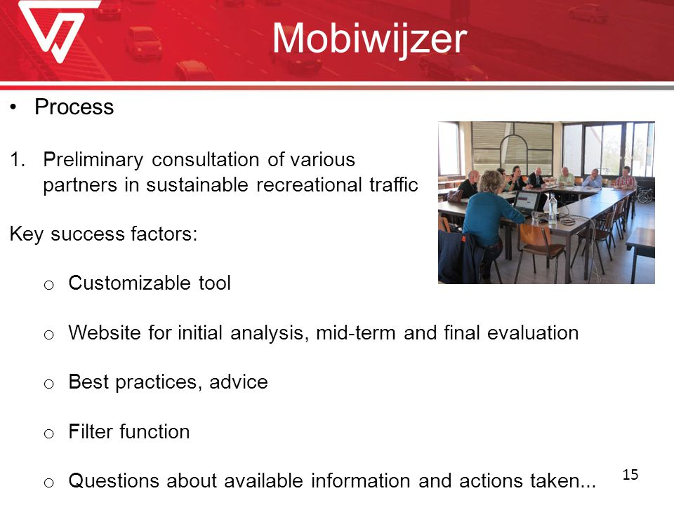 Mobiwijzer Process 1.Preliminary consultation of various partners in sustainable recreational traffic Key success factors: o Customizable tool o Website for initial analysis, mid-term and final evaluation o Best practices, advice o Filter function o Questions about available information and actions taken...
