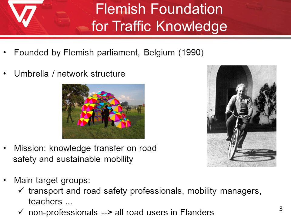 Flemish Foundation for Traffic Knowledge Founded by Flemish parliament, Belgium (1990) Umbrella / network structure Mission: knowledge transfer on road safety and sustainable mobility Main target groups: transport and road safety professionals, mobility managers, teachers...
